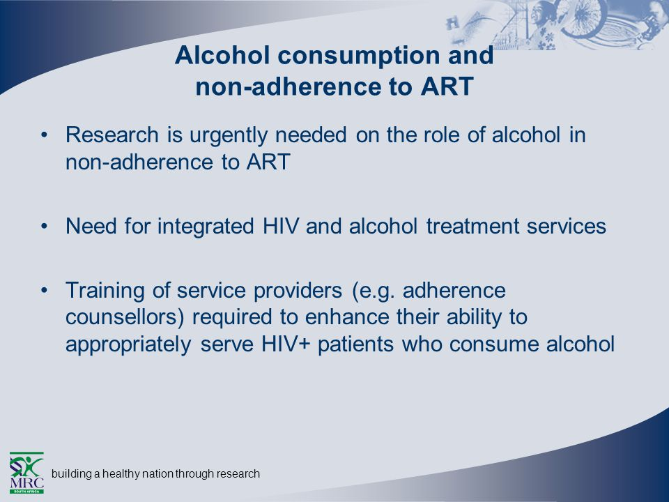 building a healthy nation through research Alcohol consumption and non-adherence to ART Research is urgently needed on the role of alcohol in non-adherence to ART Need for integrated HIV and alcohol treatment services Training of service providers (e.g.