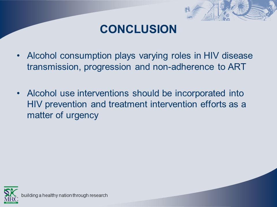building a healthy nation through research CONCLUSION Alcohol consumption plays varying roles in HIV disease transmission, progression and non-adherence to ART Alcohol use interventions should be incorporated into HIV prevention and treatment intervention efforts as a matter of urgency