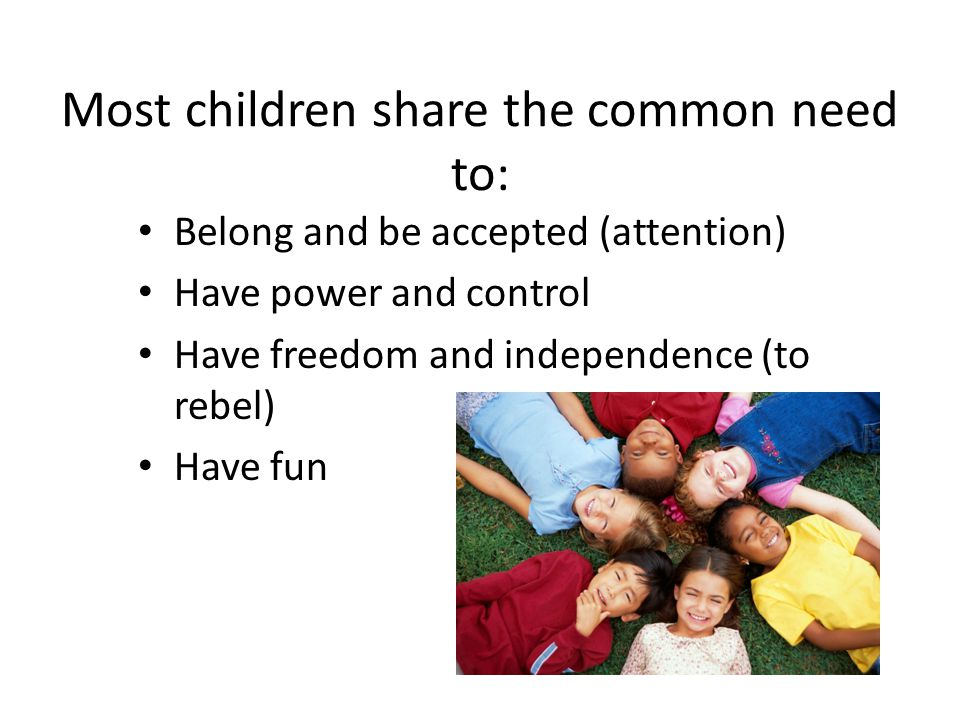 Most children share the common need to: Belong and be accepted (attention) Have power and control Have freedom and independence (to rebel) Have fun
