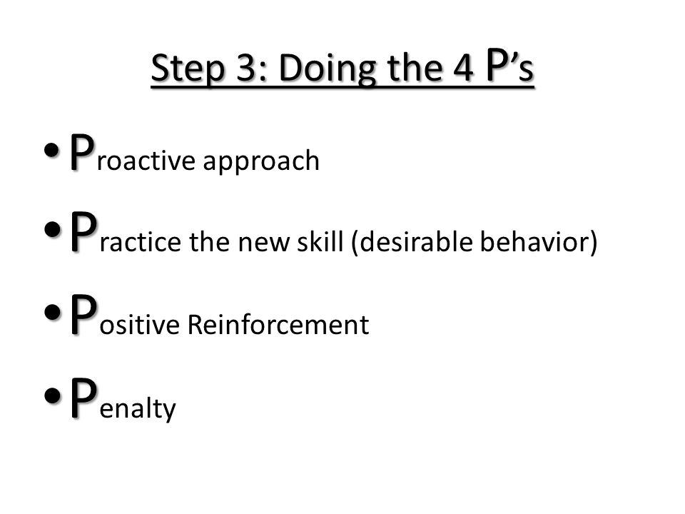Step 3: Doing the 4 P s P P roactive approach P P ractice the new skill (desirable behavior) P P ositive Reinforcement P P enalty