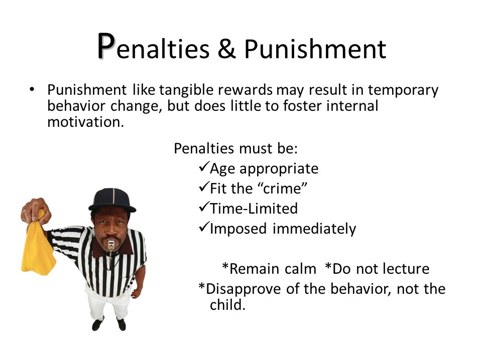 P P enalties & Punishment Punishment like tangible rewards may result in temporary behavior change, but does little to foster internal motivation.