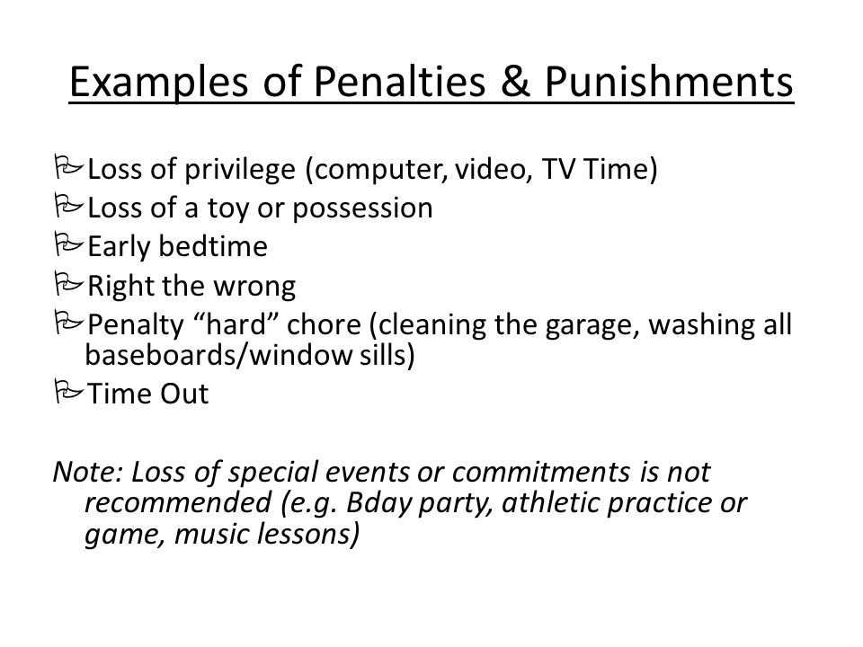 Examples of Penalties & Punishments Loss of privilege (computer, video, TV Time) Loss of a toy or possession Early bedtime Right the wrong Penalty hard chore (cleaning the garage, washing all baseboards/window sills) Time Out Note: Loss of special events or commitments is not recommended (e.g.