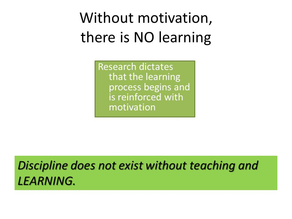 Without motivation, there is NO learning Research dictates that the learning process begins and is reinforced with motivation Discipline does not exist without teaching and LEARNING.