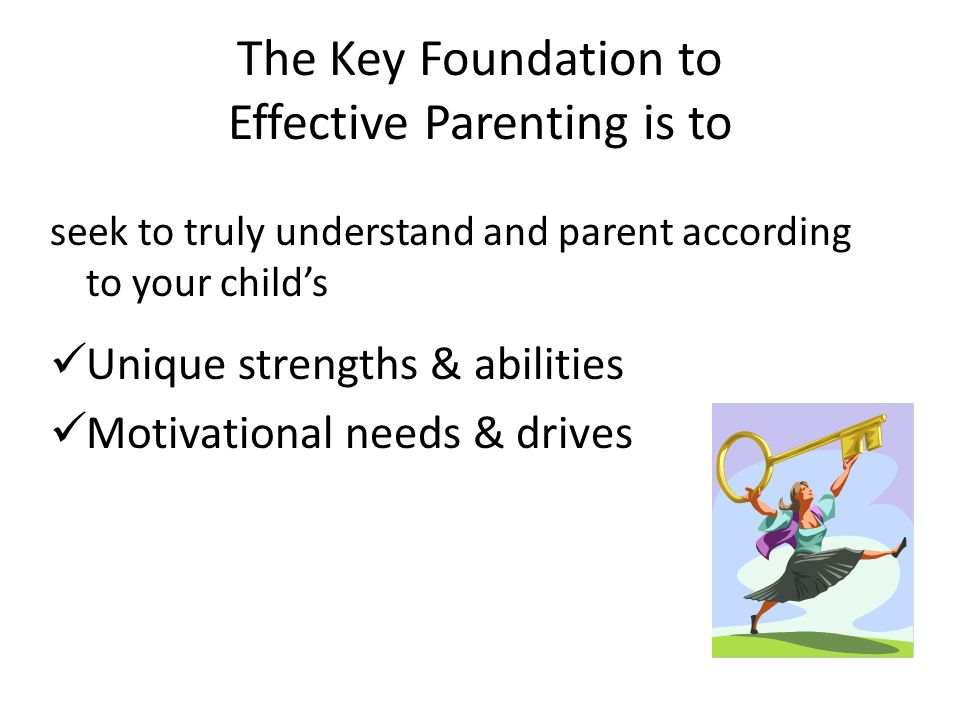 The Key Foundation to Effective Parenting is to seek to truly understand and parent according to your childs Unique strengths & abilities Motivational needs & drives