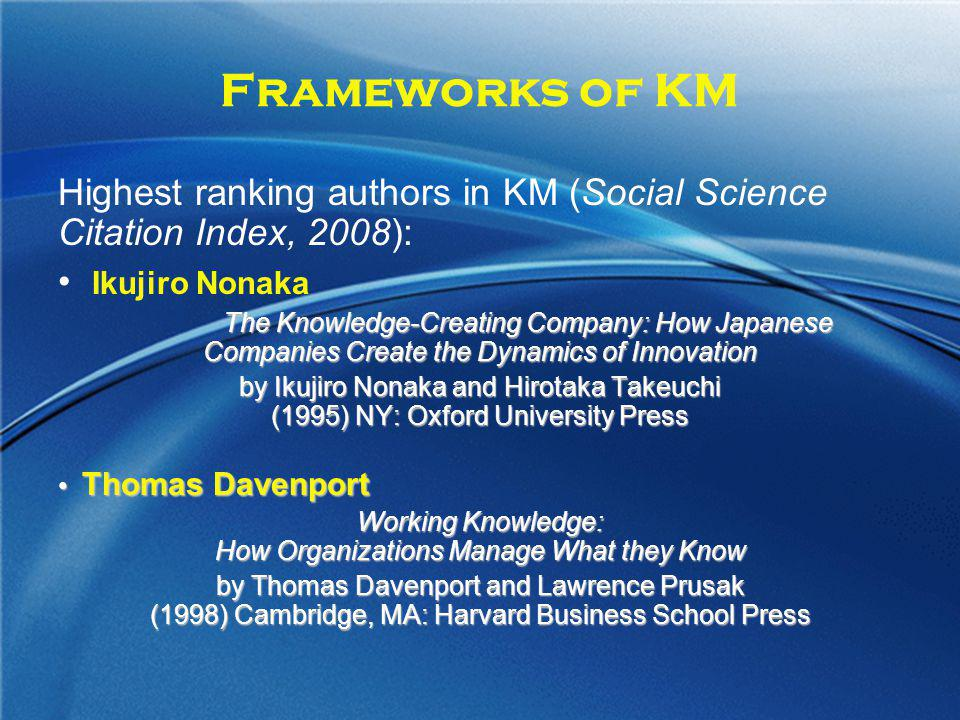 Frameworks of KM Highest ranking authors in KM (Social Science Citation Index, 2008): Ikujiro Nonaka The Knowledge-Creating Company: How Japanese Comp