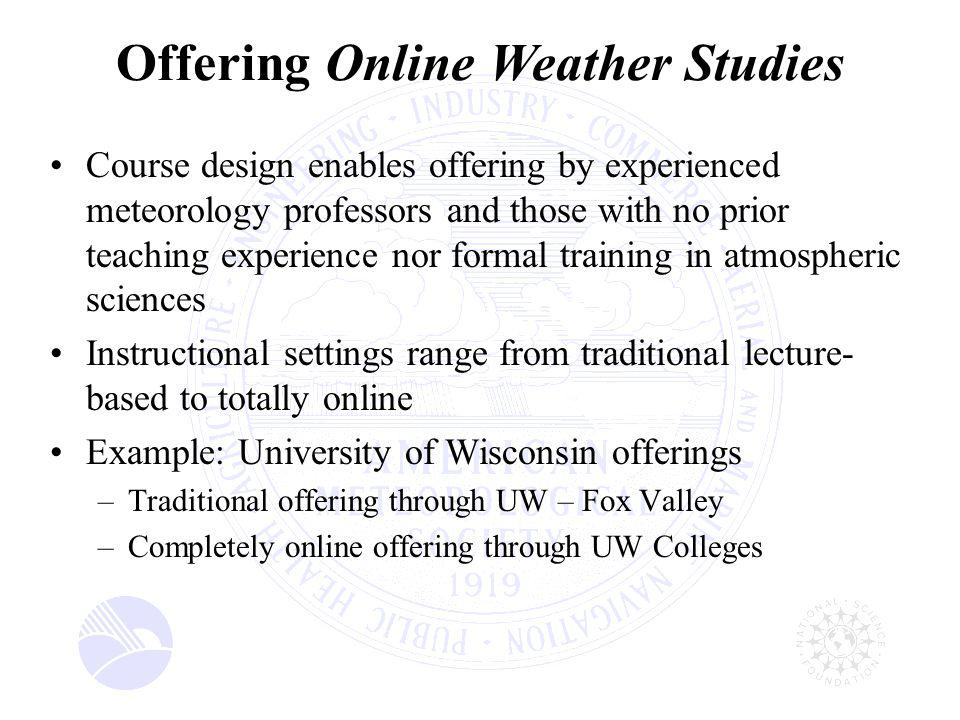 Course design enables offering by experienced meteorology professors and those with no prior teaching experience nor formal training in atmospheric sciences Instructional settings range from traditional lecture- based to totally online Example: University of Wisconsin offerings –Traditional offering through UW – Fox Valley –Completely online offering through UW Colleges Offering Online Weather Studies