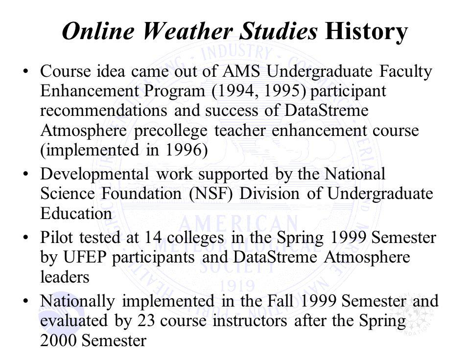 Online Weather Studies History Course idea came out of AMS Undergraduate Faculty Enhancement Program (1994, 1995) participant recommendations and success of DataStreme Atmosphere precollege teacher enhancement course (implemented in 1996) Developmental work supported by the National Science Foundation (NSF) Division of Undergraduate Education Pilot tested at 14 colleges in the Spring 1999 Semester by UFEP participants and DataStreme Atmosphere leaders Nationally implemented in the Fall 1999 Semester and evaluated by 23 course instructors after the Spring 2000 Semester