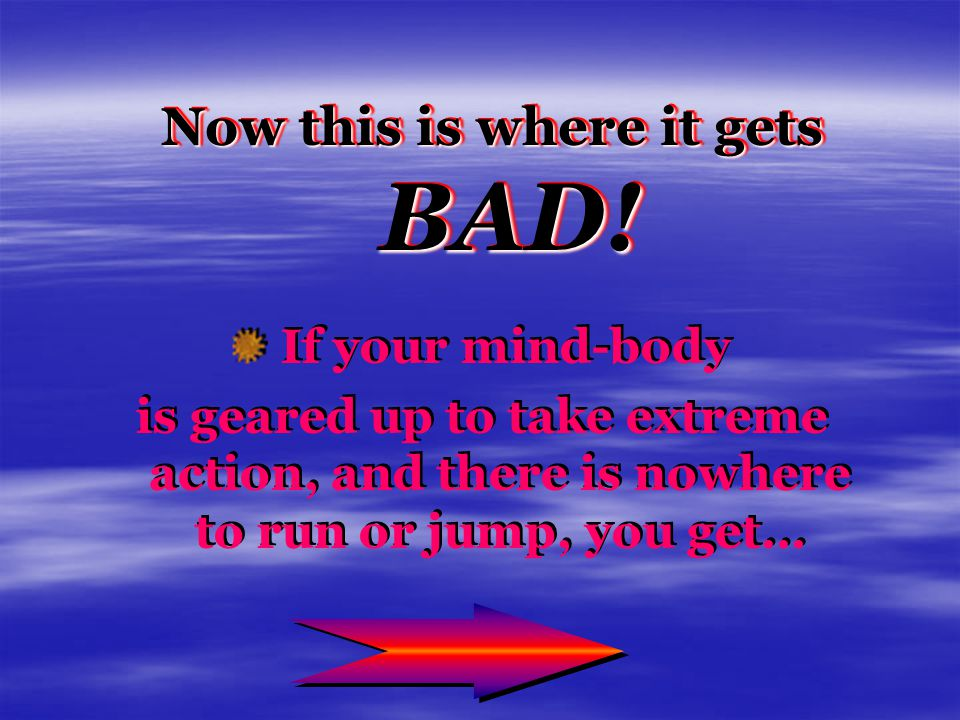 Now this is where it gets BAD! Now this is where it gets BAD! If your mind-body is geared up to take extreme action, and there is nowhere to run or ju