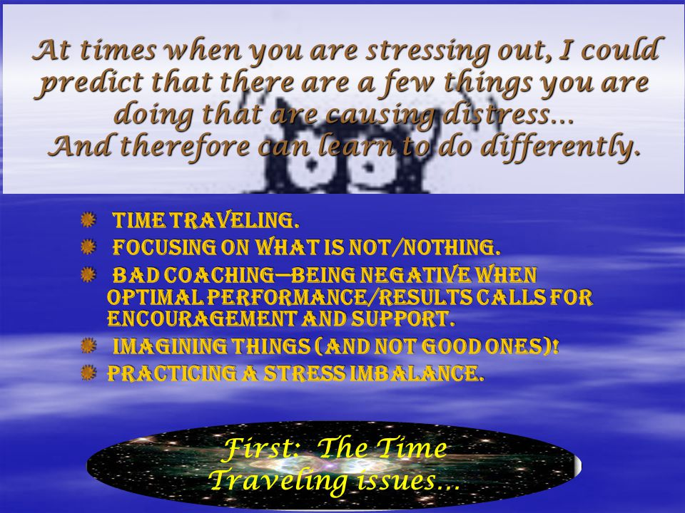 At times when you are stressing out, I could predict that there are a few things you are doing that are causing distress… And therefore can learn to d