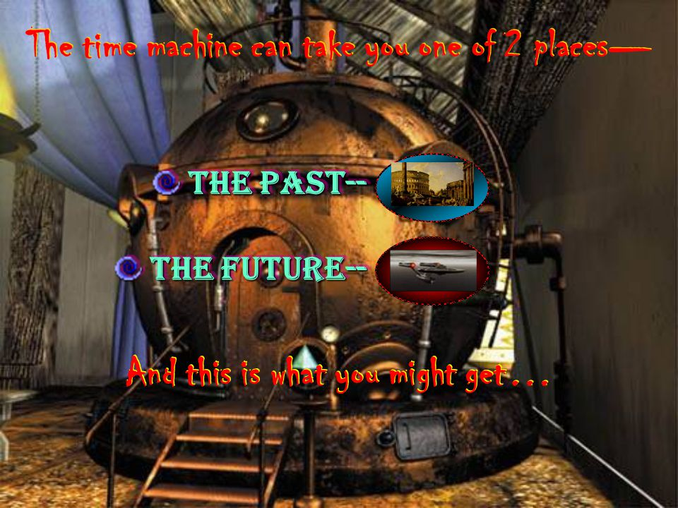 the Past-- the Past-- the Past-- the Future-- the Future-- the Future-- The time machine can take you one of 2 places The time machine can take you on