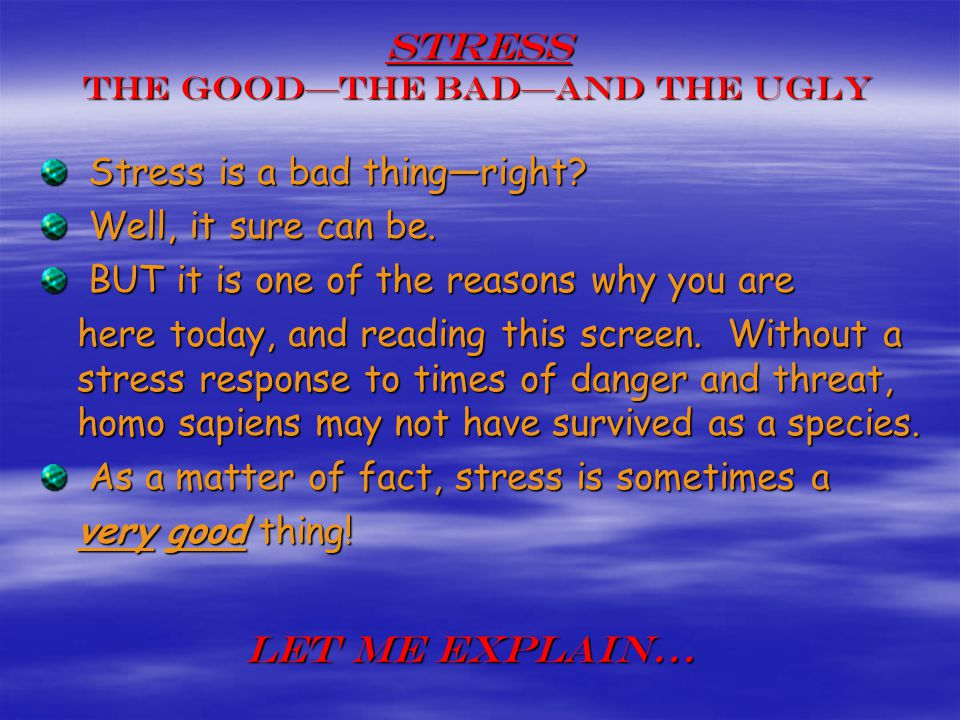 Stress The Goodthe BadAnd the Ugly Stress is a bad thingright? Stress is a bad thingright? Well, it sure can be. Well, it sure can be. BUT it is one o