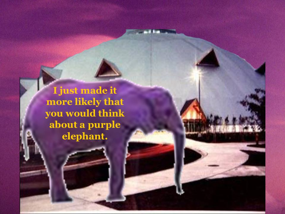 I just made it more likely that you would think about a purple elephant.