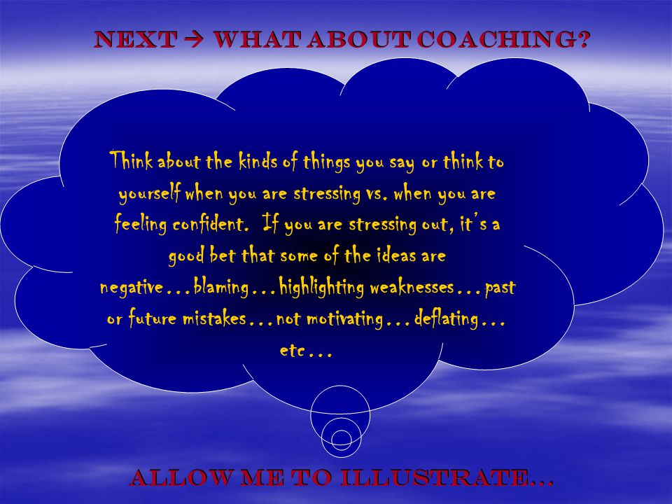 Next What about Coaching? Next What about Coaching? Allow me to illustrate… Allow me to illustrate… Think about the kinds of things you say or think t
