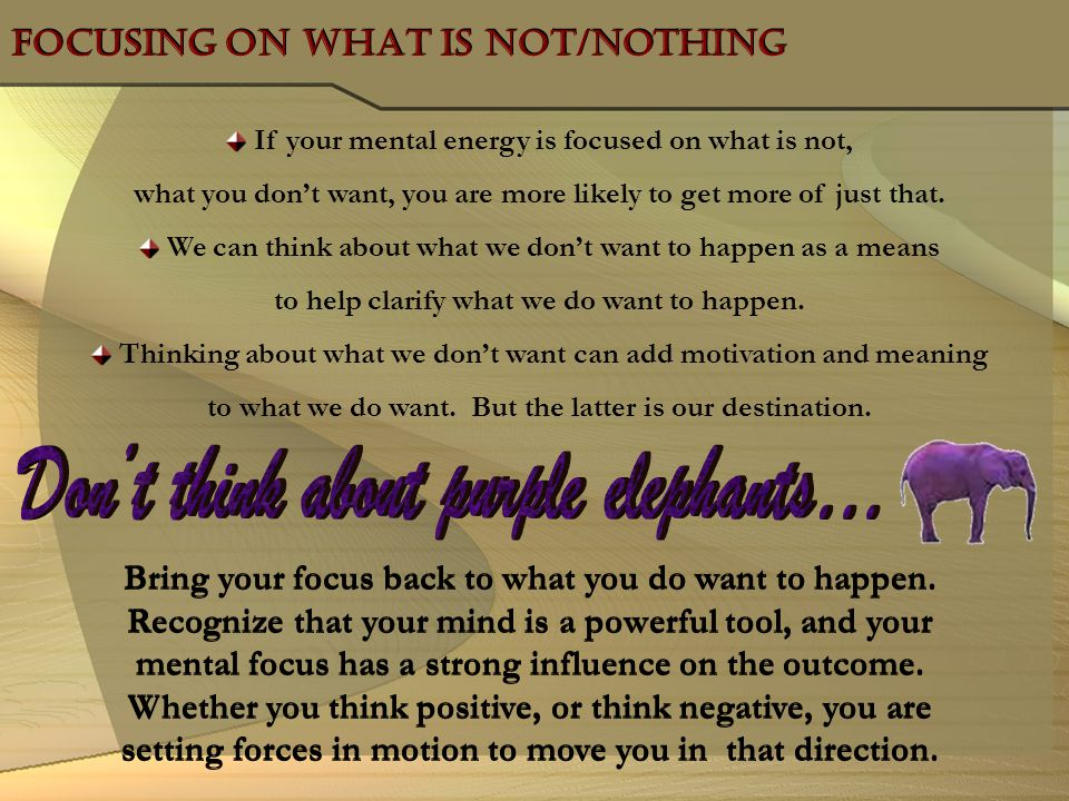 Focusing on what is not/Nothing Focusing on what is not/Nothing If your mental energy is focused on what is not, what you dont want, you are more like