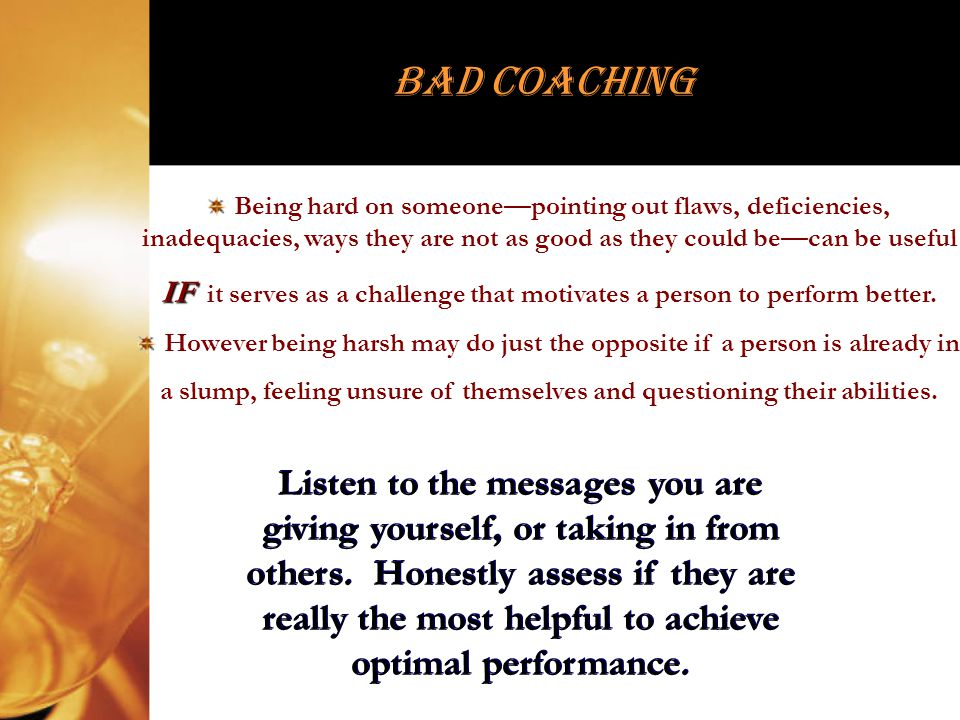Bad Coaching Being hard on someonepointing out flaws, deficiencies, inadequacies, ways they are not as good as they could becan be useful IF IF it ser