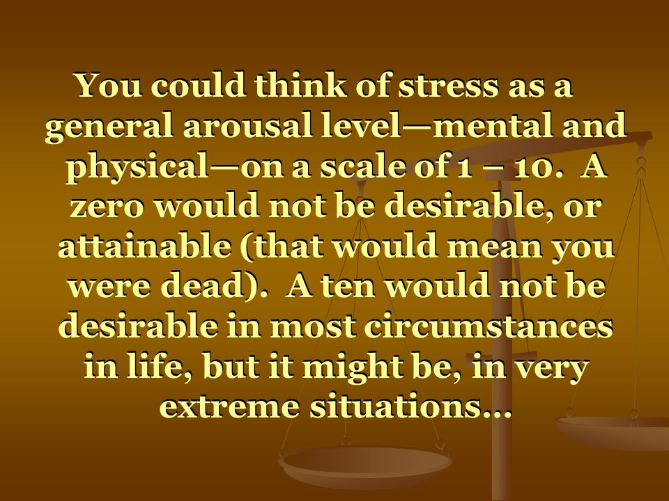 You could think of stress as a general arousal levelmental and physicalon a scale of 1 – 10. A zero would not be desirable, or attainable (that would