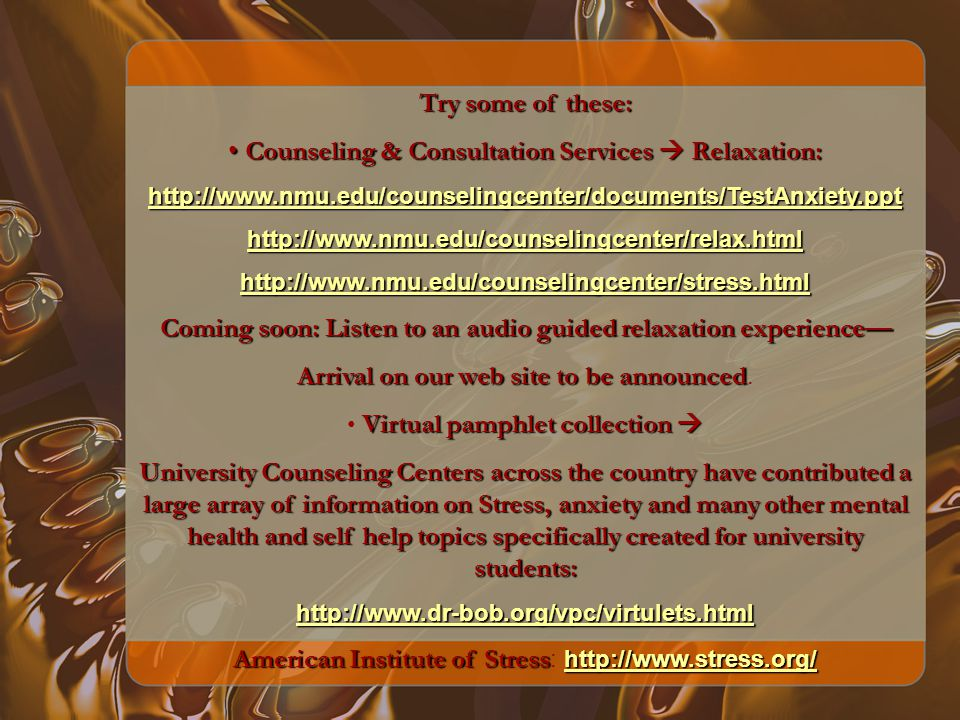 Try some of these: Counseling & Consultation Services Relaxation: Counseling & Consultation Services Relaxation: http://www.nmu.edu/counselingcenter/documents/TestAnxiety.ppt http://www.nmu.edu/counselingcenter/relax.html http://www.nmu.edu/counselingcenter/stress.html Coming soon: Listen to an audio guided relaxation experience Arrival on our web site to be announced Arrival on our web site to be announced.