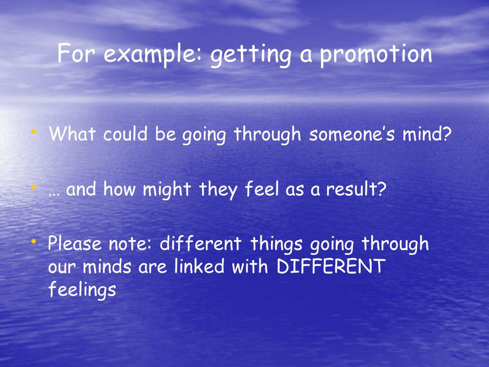 For example: getting a promotion What could be going through someones mind? … and how might they feel as a result? Please note: different things going