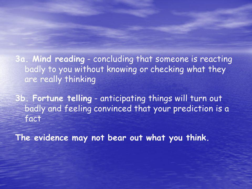 3a. Mind reading - concluding that someone is reacting badly to you without knowing or checking what they are really thinking 3b. Fortune telling - an