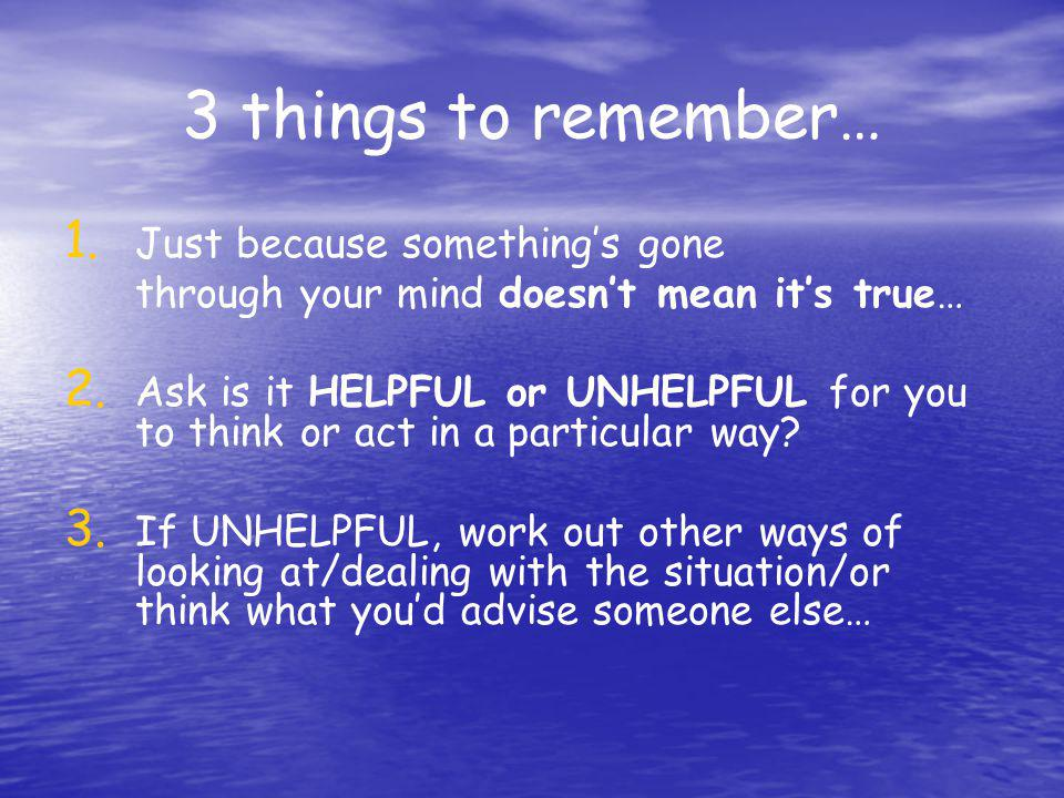 3 things to remember… 1. 1. Just because somethings gone through your mind doesnt mean its true… 2. 2. Ask is it HELPFUL or UNHELPFUL for you to think