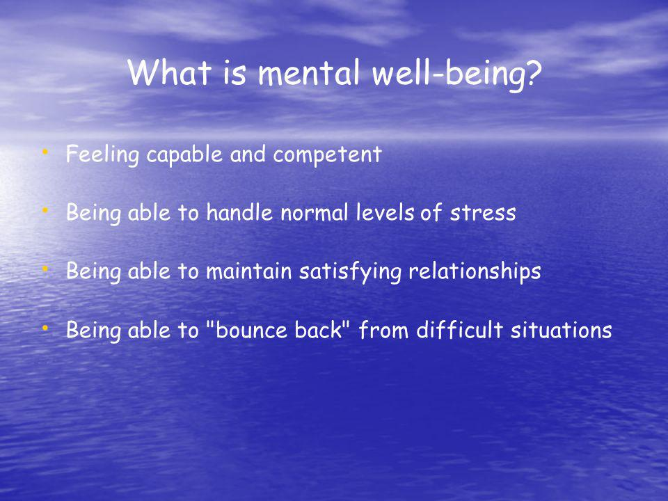 What is mental well-being? Feeling capable and competent Being able to handle normal levels of stress Being able to maintain satisfying relationships