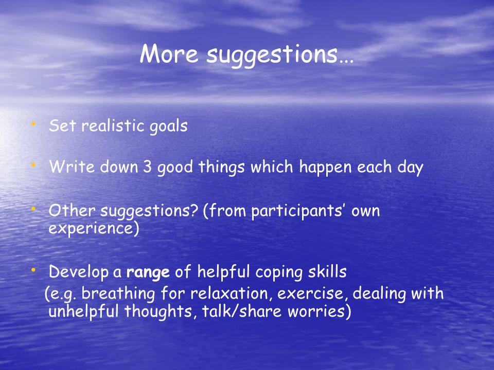 More suggestions… Set realistic goals Write down 3 good things which happen each day Other suggestions? (from participants own experience) Develop a r