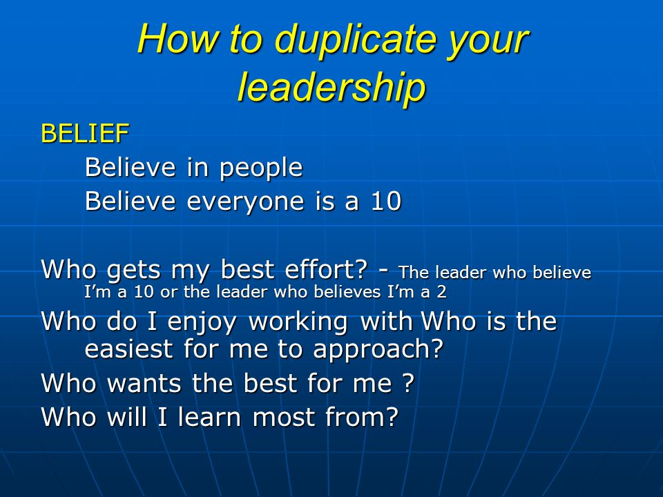 How to duplicate your leadership BELIEF Believe in people Believe everyone is a 10 Who gets my best effort? - The leader who believe Im a 10 or the le
