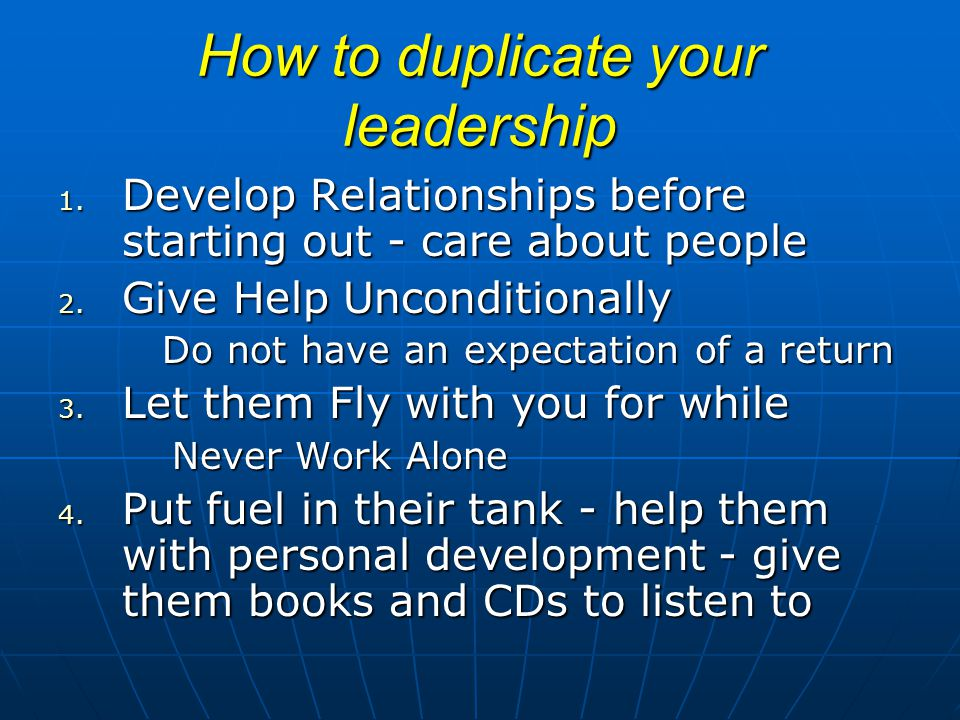 How to duplicate your leadership 1. Develop Relationships before starting out - care about people 2. Give Help Unconditionally Do not have an expectat