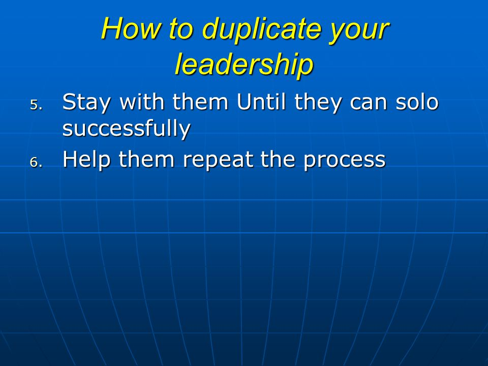 How to duplicate your leadership 5. Stay with them Until they can solo successfully 6. Help them repeat the process