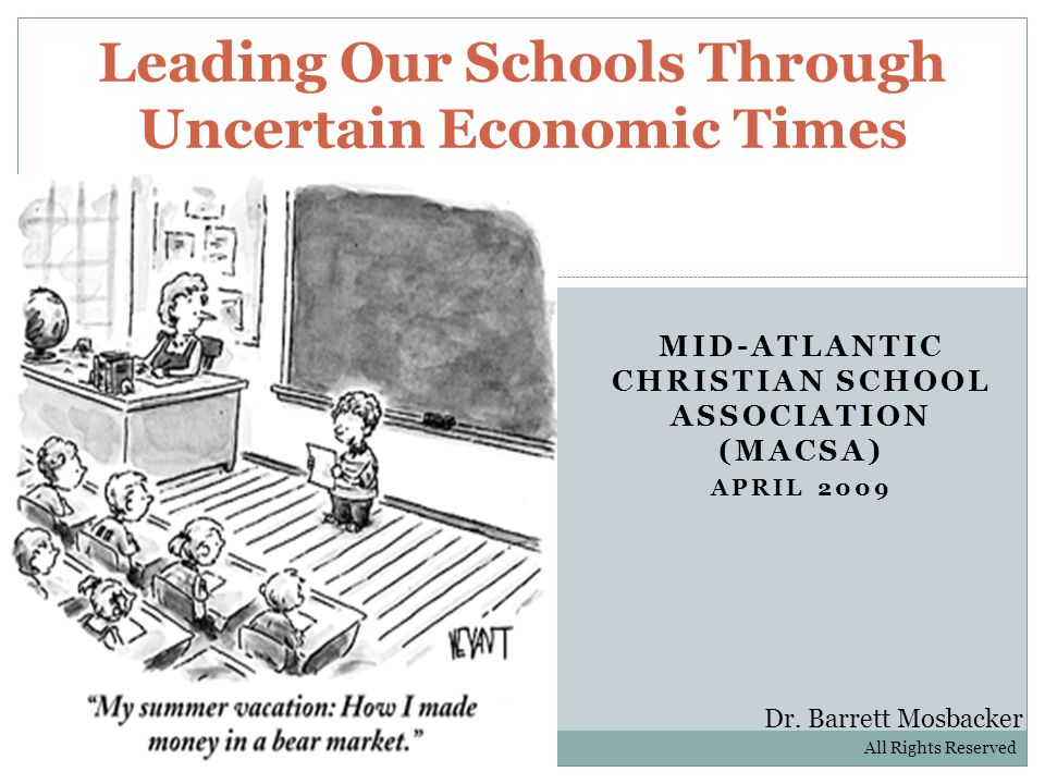 MID-ATLANTIC CHRISTIAN SCHOOL ASSOCIATION (MACSA) APRIL 2009 Leading Our Schools Through Uncertain Economic Times Dr.