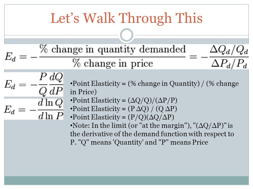 Lets Walk Through This Point Elasticity = (% change in Quantity) / (% change in Price) Point Elasticity = (Q/Q)/(P/P) Point Elasticity = (P Q) / (Q P) Point Elasticity = (P/Q)(Q/P) Note: In the limit (or at the margin ), (Q/P) is the derivative of the demand function with respect to P.