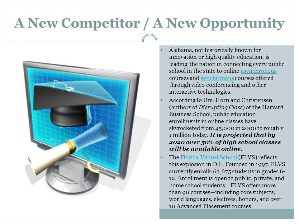 A New Competitor / A New Opportunity Alabama, not historically known for innovation or high quality education, is leading the nation in connecting every public school in the state to online asynchronous courses and synchronous courses offered through video conferencing and other interactive technologies.asynchronoussynchronous According to Drs.
