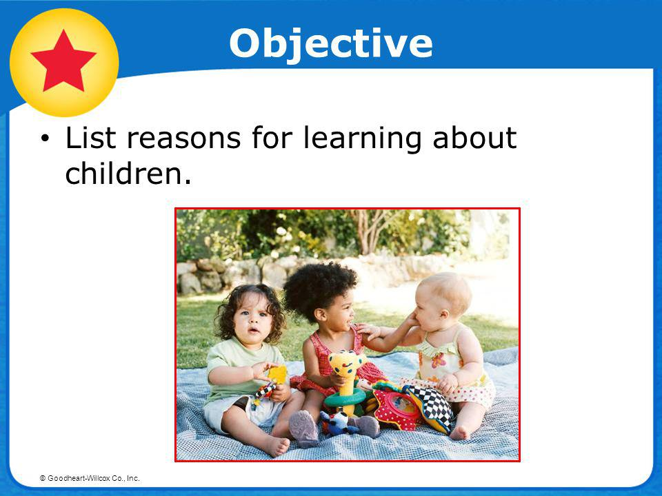 © Goodheart-Willcox Co., Inc. Objective List reasons for learning about children.