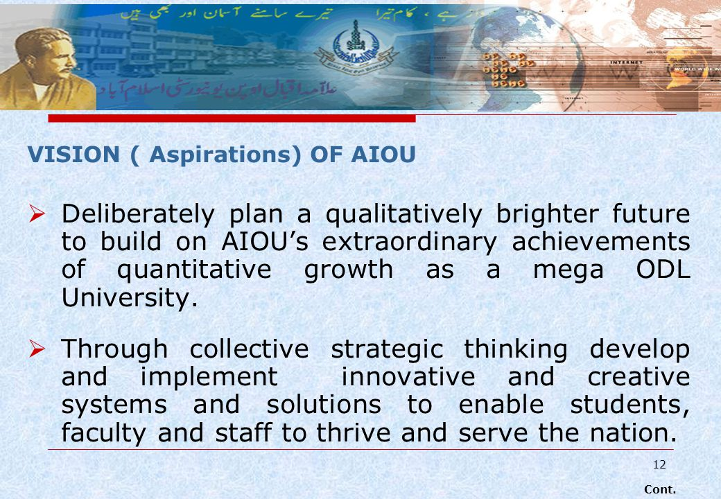 12 VISION ( Aspirations) OF AIOU Deliberately plan a qualitatively brighter future to build on AIOUs extraordinary achievements of quantitative growth as a mega ODL University.