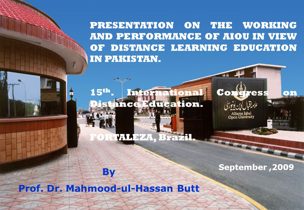 PRESENTATION ON THE WORKING AND PERFORMANCE OF AIOU IN VIEW OF DISTANCE LEARNING EDUCATION IN PAKISTAN. 15 th. International Congress on Distance Educ