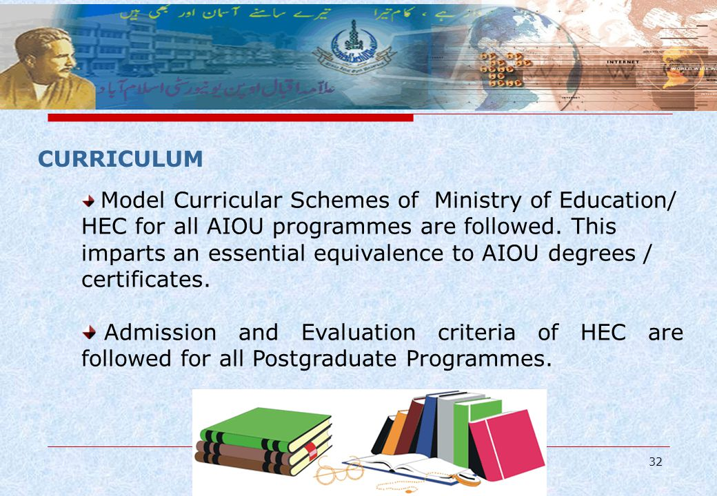 32 CURRICULUM Model Curricular Schemes of Ministry of Education/ HEC for all AIOU programmes are followed. This imparts an essential equivalence to AI