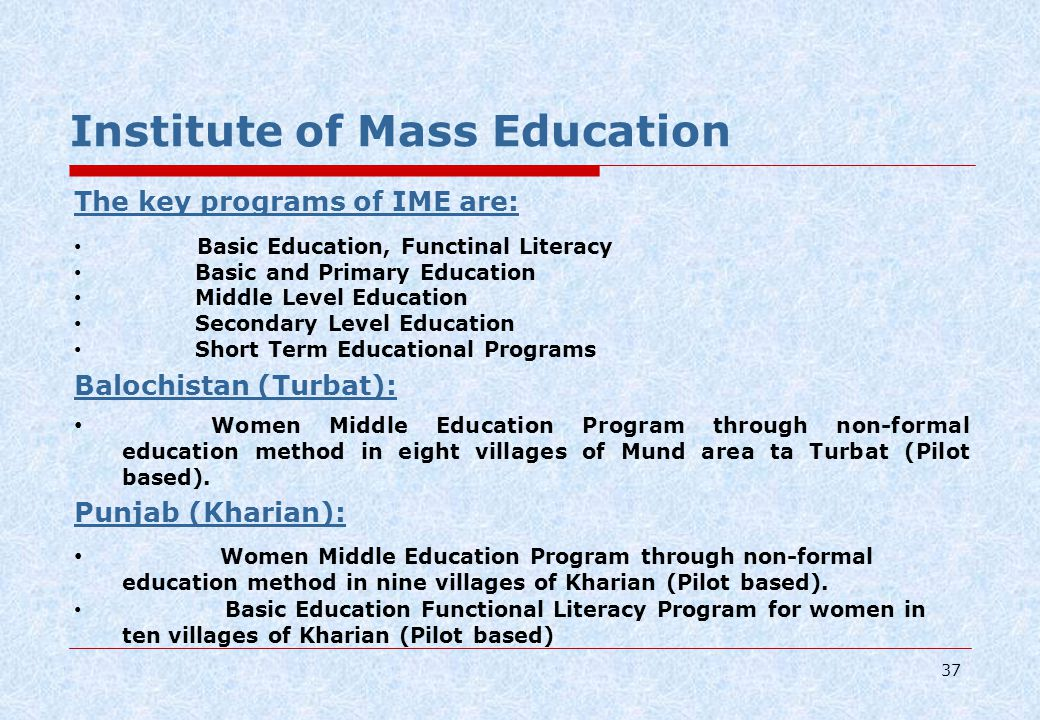 37 Institute of Mass Education The key programs of IME are: Basic Education, Functinal Literacy Basic and Primary Education Middle Level Education Secondary Level Education Short Term Educational Programs Balochistan (Turbat): Women Middle Education Program through non-formal education method in eight villages of Mund area ta Turbat (Pilot based).