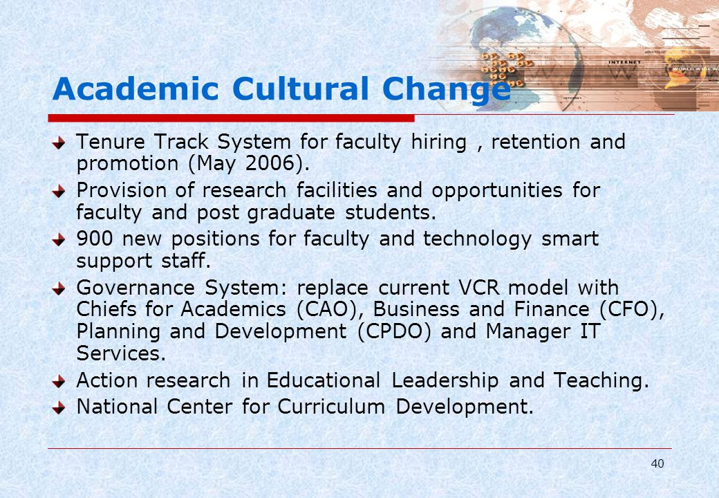 40 Academic Cultural Change Tenure Track System for faculty hiring, retention and promotion (May 2006). Provision of research facilities and opportuni