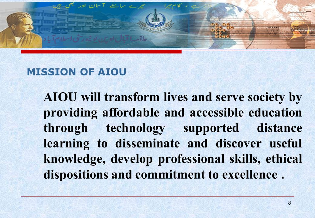 8 AIOU will transform lives and serve society by providing affordable and accessible education through technology supported distance learning to disseminate and discover useful knowledge, develop professional skills, ethical dispositions and commitment to excellence.