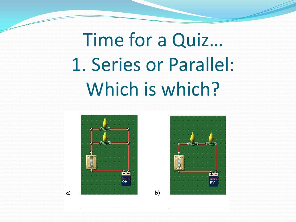 Time for a Quiz… 1. Series or Parallel: Which is which?