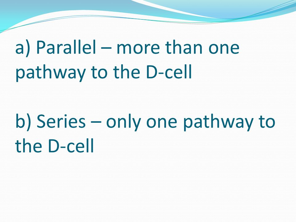 a) Parallel – more than one pathway to the D-cell b) Series – only one pathway to the D-cell