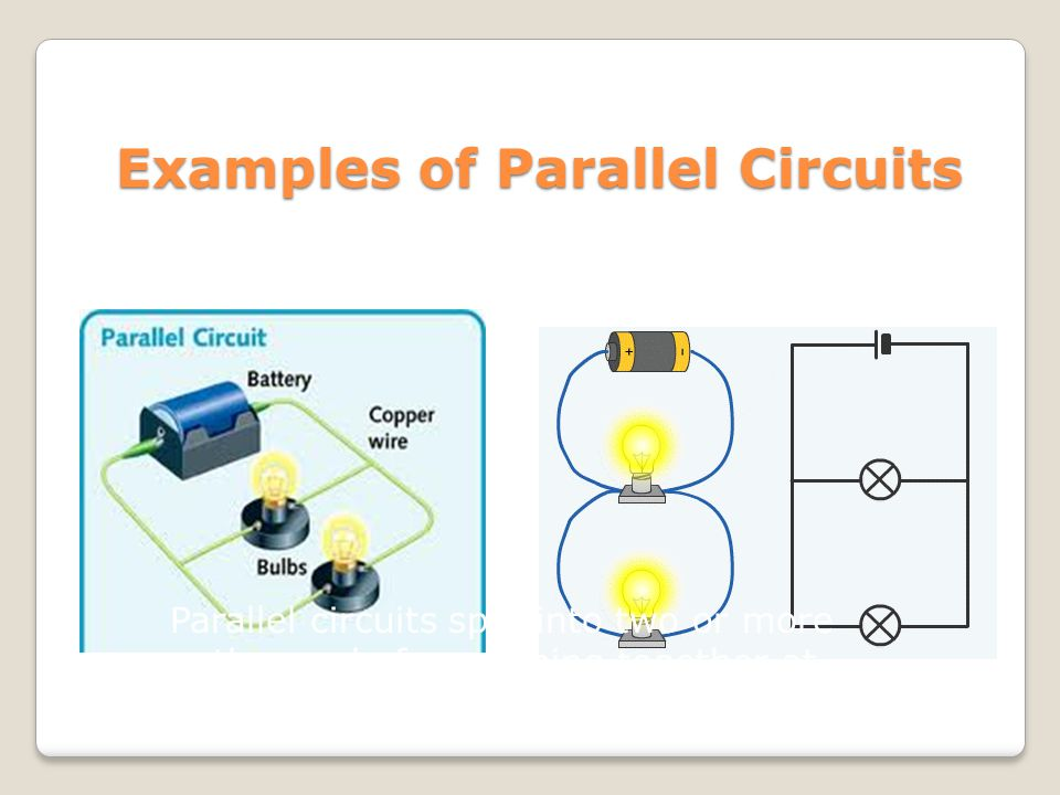 Examples of Parallel Circuits Parallel circuits split into two or more pathways before coming together at the D-cell.