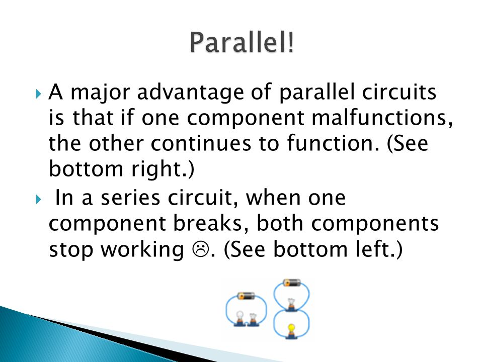 A major advantage of parallel circuits is that if one component malfunctions, the other continues to function.