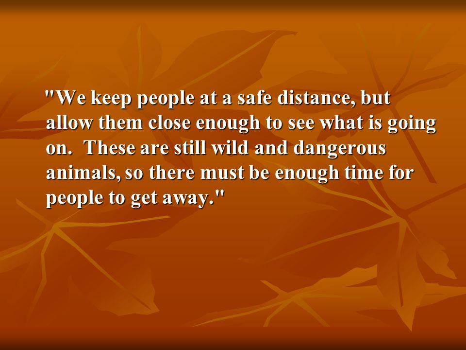 We keep people at a safe distance, but allow them close enough to see what is going on.
