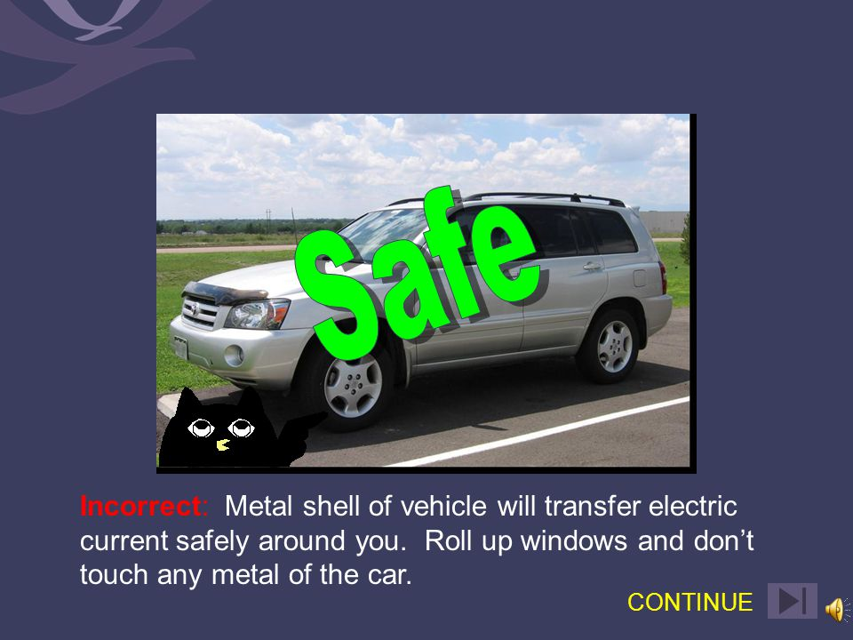 Correct: The metal shell of vehicle will transfer electric current safely around you.