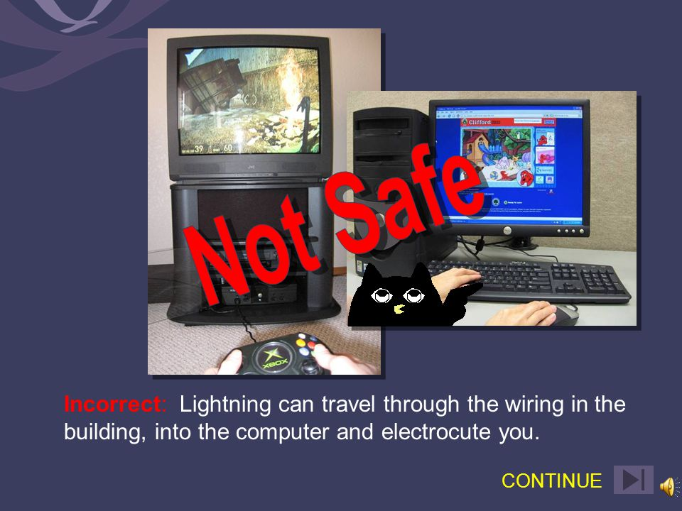 Correct: Lightning can travel through the wiring in the building, into the computer and electrocute you.