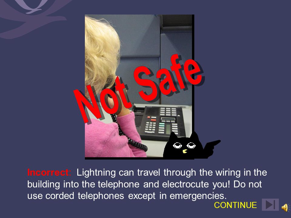 Correct: Lightning can travel through the wiring in the building into the telephone and electrocute you.