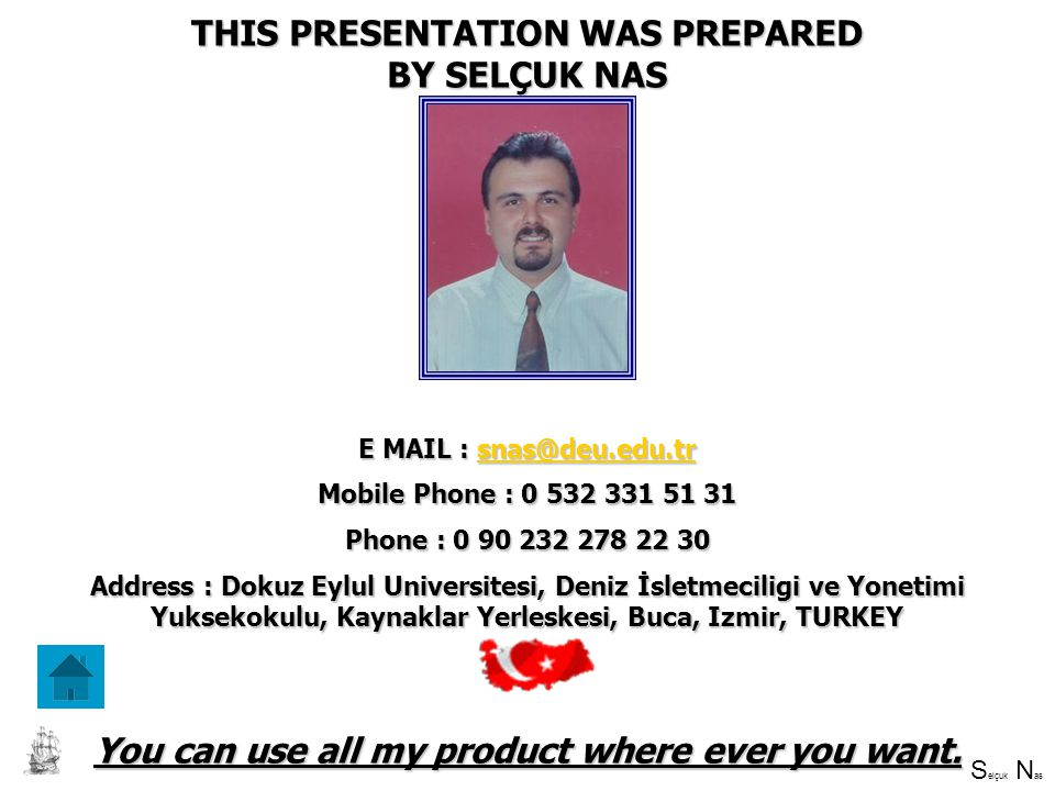S elçuk N as SELÇUK NAS THIS PRESENTATION WAS PREPARED BY SELÇUK NAS E MAIL : snas@deu.edu.tr snas@deu.edu.tr Mobile Phone : 0 532 331 51 31 Phone : 0 90 232 278 22 30 Address : Dokuz Eylul Universitesi, Deniz İsletmeciligi ve Yonetimi Yuksekokulu, Kaynaklar Yerleskesi, Buca, Izmir, TURKEY You can use all my product where ever you want.