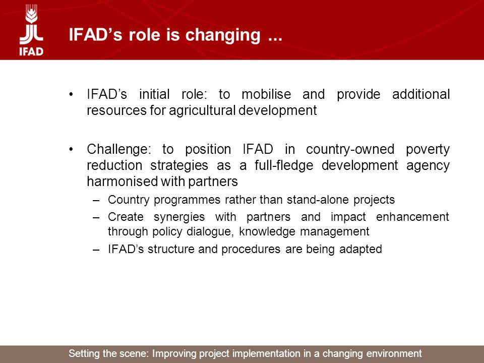 Setting the scene: Improving project implementation in a changing environment IFADs role is changing... IFADs initial role: to mobilise and provide ad