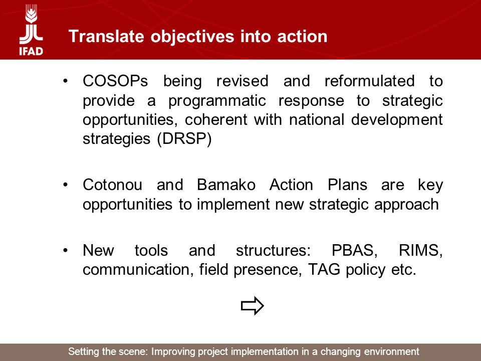 Setting the scene: Improving project implementation in a changing environment Translate objectives into action PBAS – Performance-based allocation system –To channel resources to countries that perform well on policy and project implementation –Procedures, processes and formula still being adjusted RIMS – Results and impact management system –Reflects the need to focus activities on result and impact achievement in line with IFADs mandate –Main benefit: clarity of objectives through commonly agreed indicators –However further need to strengthen project M&E systems to enhance management for result achievement